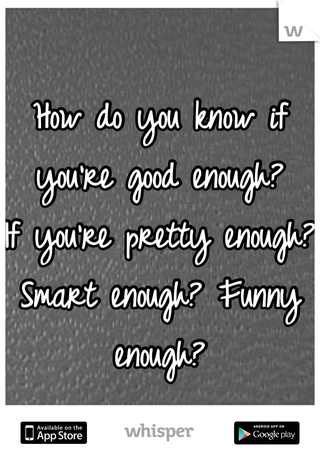 How do you know if you're good enough?  If you're pretty enough? Smart enough? Funny enough?
