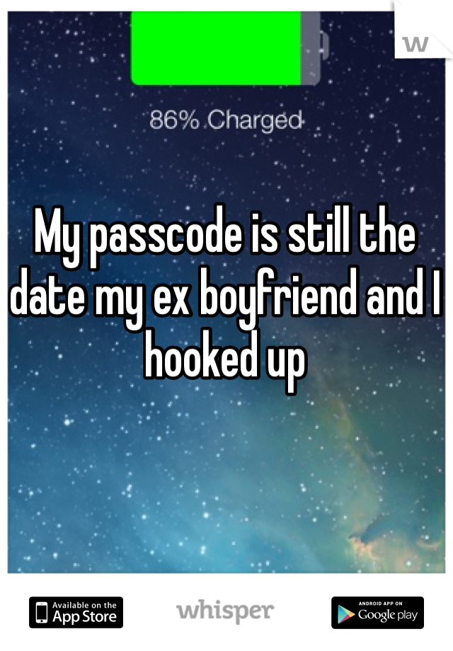 My passcode is still the date my ex boyfriend and I hooked up