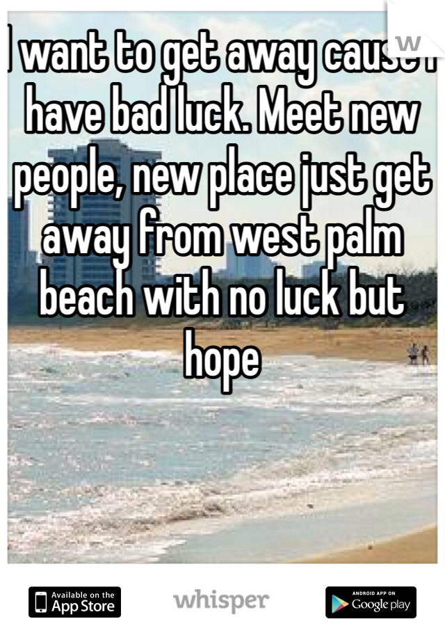 I want to get away cause I have bad luck. Meet new people, new place just get away from west palm beach with no luck but hope