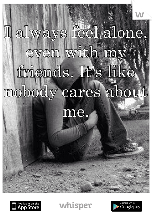 I always feel alone, even with my friends. It's like nobody cares about me.