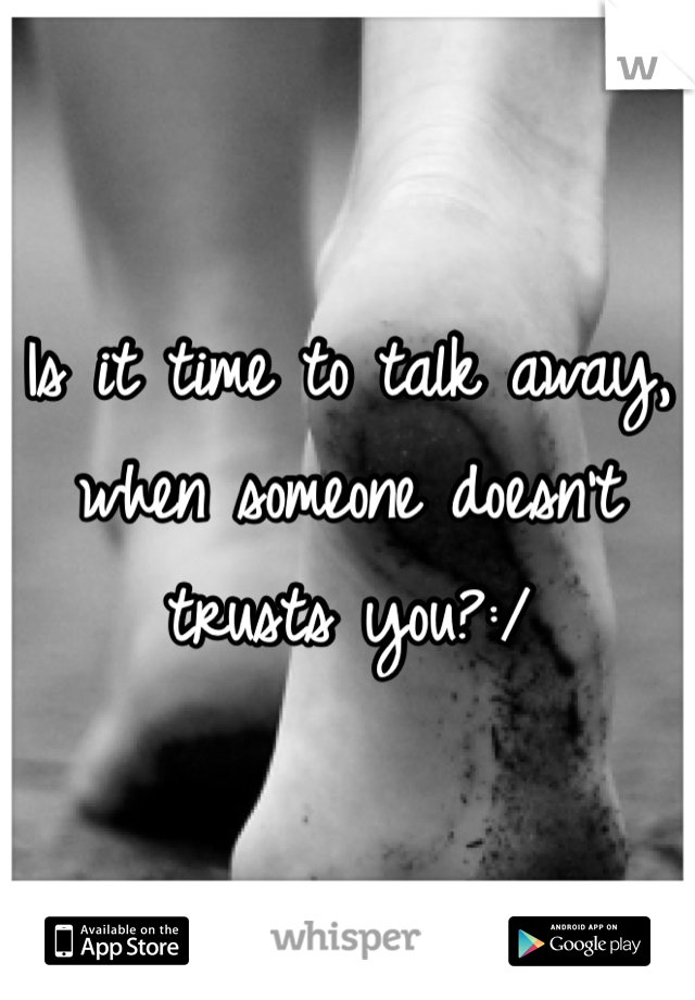 Is it time to talk away, when someone doesn't trusts you?:/