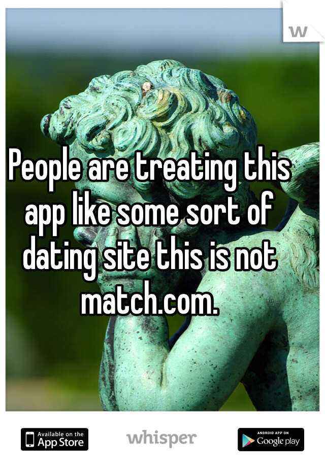 People are treating this app like some sort of dating site this is not match.com.