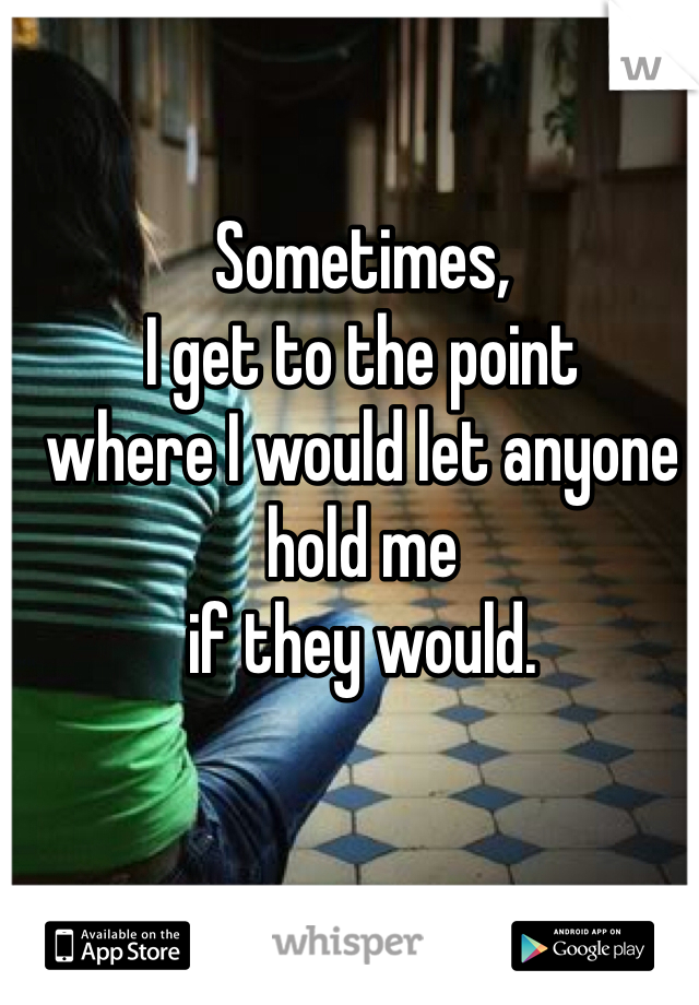 Sometimes, I get to the point where I would let anyone hold me if they would.
