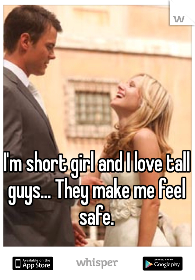 I'm short girl and I love tall guys... They make me feel safe.