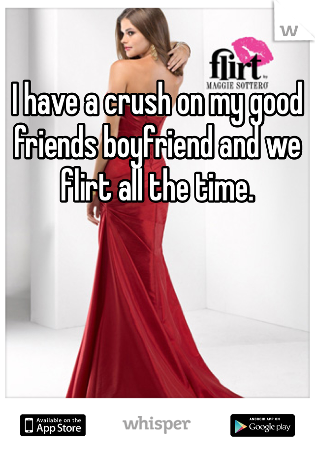 I have a crush on my good friends boyfriend and we flirt all the time.