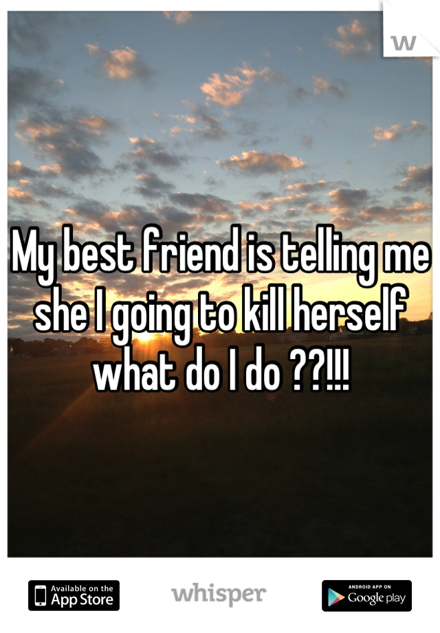 My best friend is telling me she I going to kill herself what do I do ??!!!