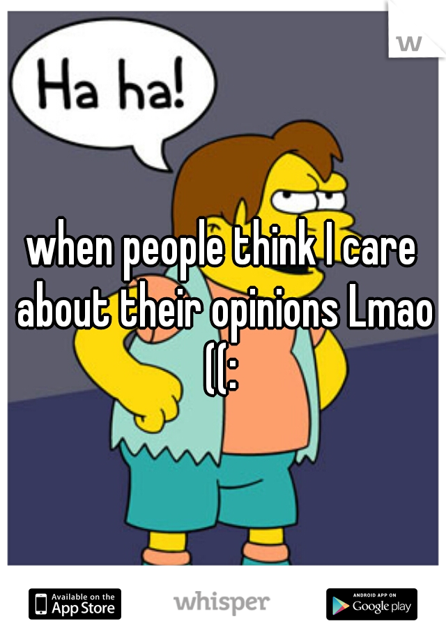 when people think I care about their opinions Lmao ((: