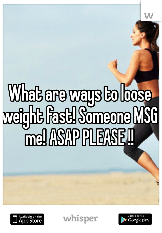What are ways to loose weight fast! Someone MSG me! ASAP PLEASE !!