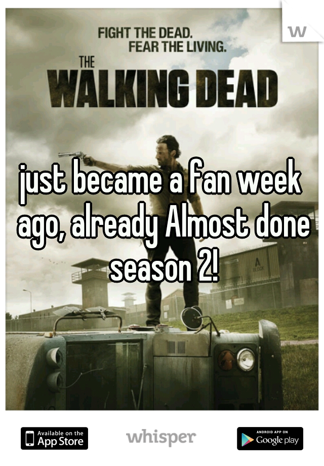 just became a fan week ago, already Almost done season 2!