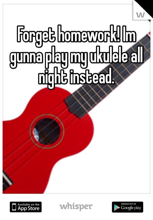 Forget homework! Im gunna play my ukulele all night instead.