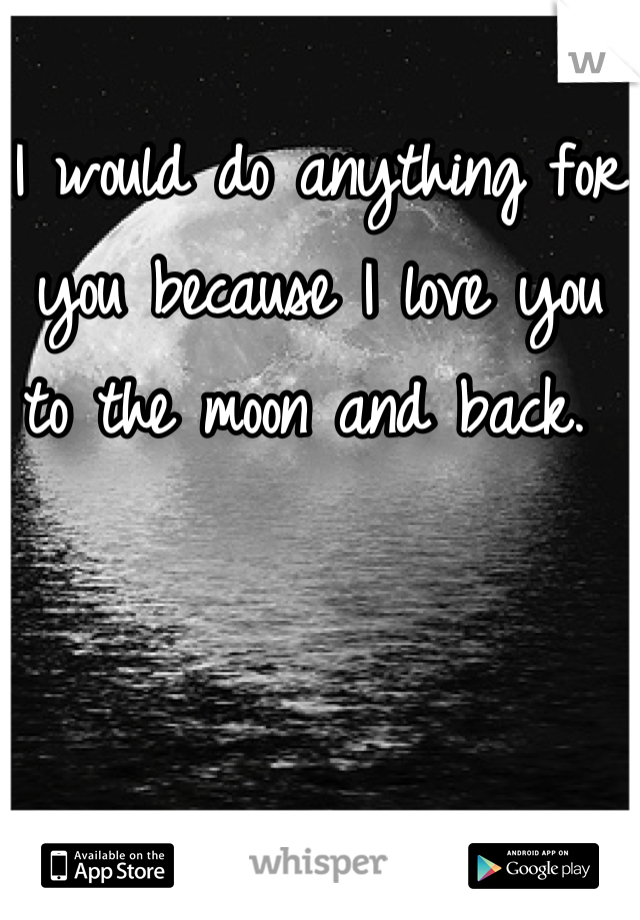I would do anything for you because I love you to the moon and back.