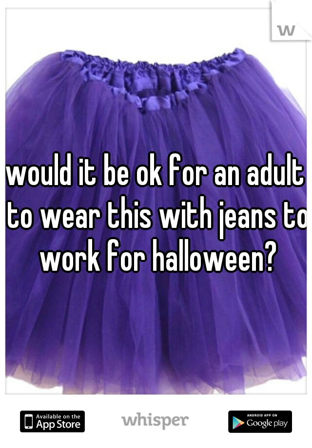 would it be ok for an adult to wear this with jeans to work for halloween?