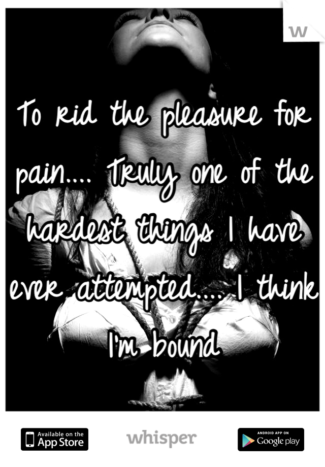 To rid the pleasure for pain.... Truly one of the hardest things I have ever attempted.... I think I'm bound
