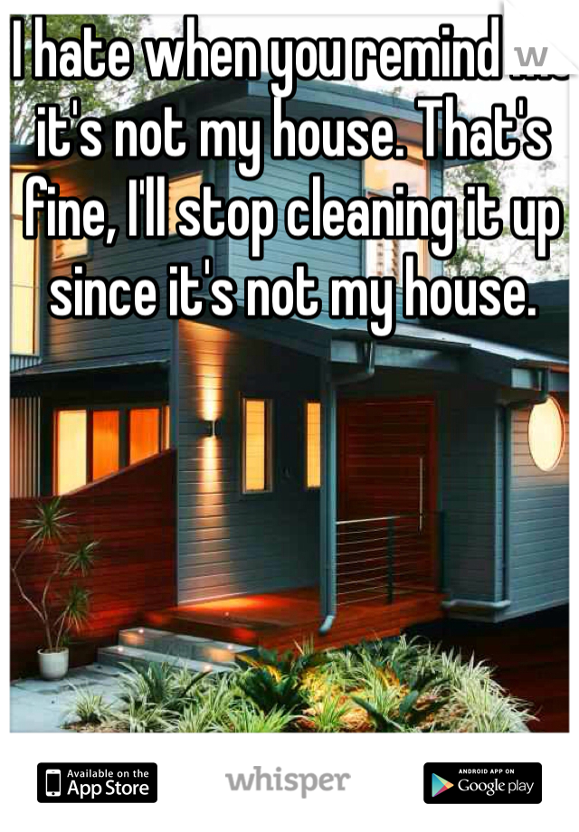 I hate when you remind me it's not my house. That's fine, I'll stop cleaning it up since it's not my house.