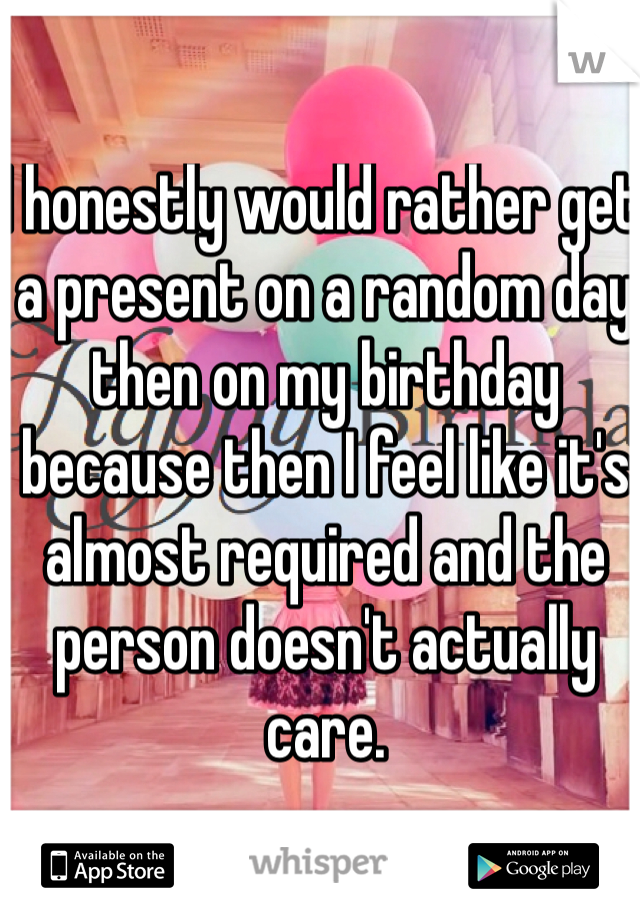 I honestly would rather get a present on a random day then on my birthday because then I feel like it's almost required and the person doesn't actually care.