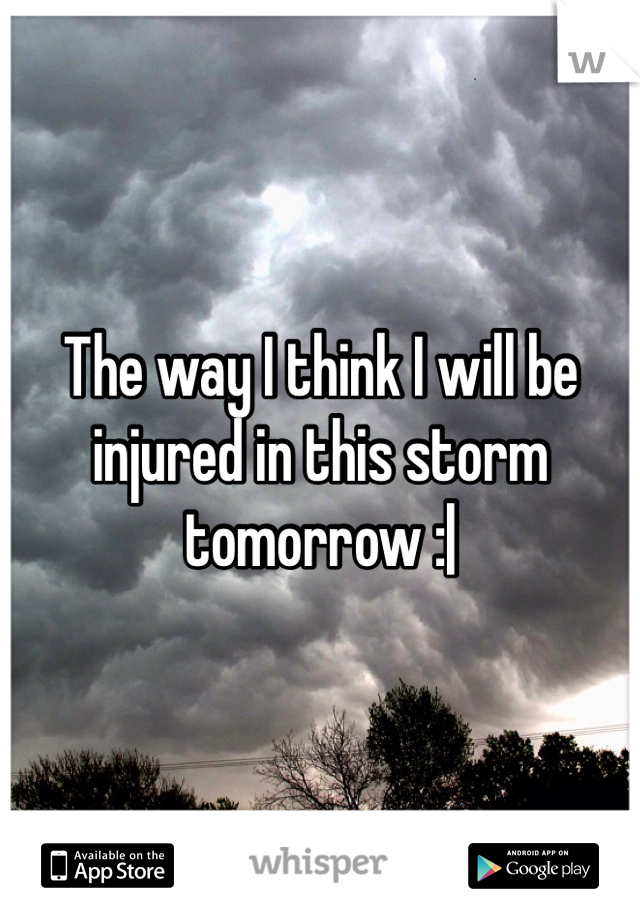 The way I think I will be injured in this storm tomorrow :|
