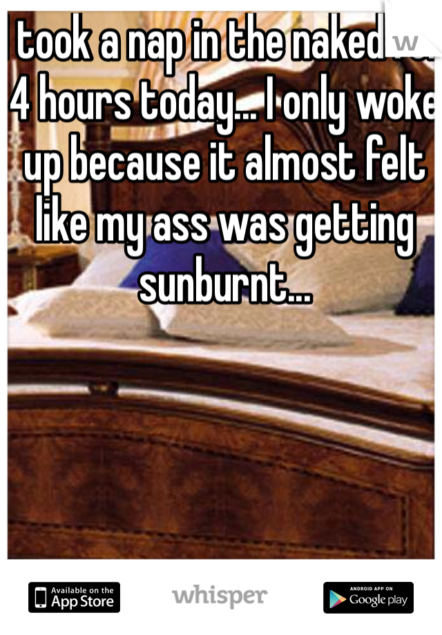 I took a nap in the naked for 4 hours today... I only woke up because it almost felt like my ass was getting sunburnt...