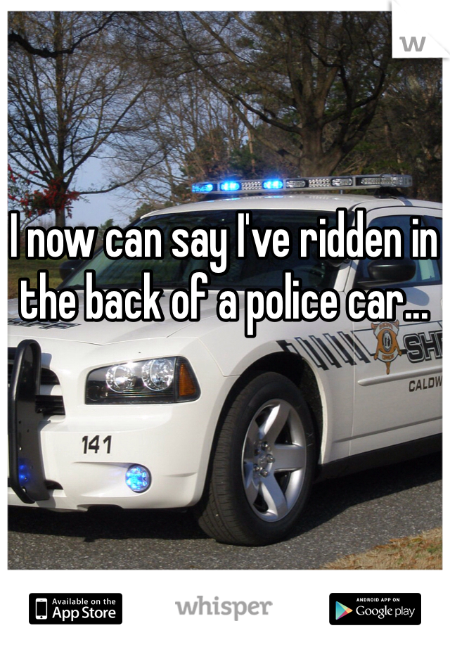I now can say I've ridden in the back of a police car...