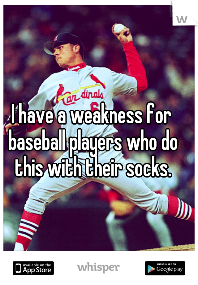 I have a weakness for baseball players who do this with their socks.