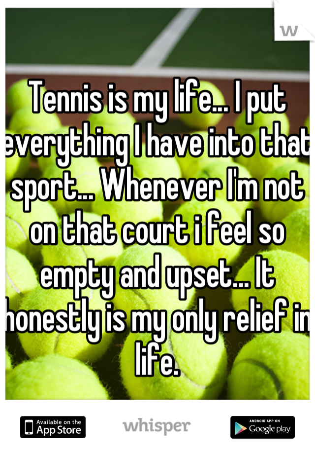 Tennis is my life... I put everything I have into that sport... Whenever I'm not on that court i feel so empty and upset... It honestly is my only relief in life.