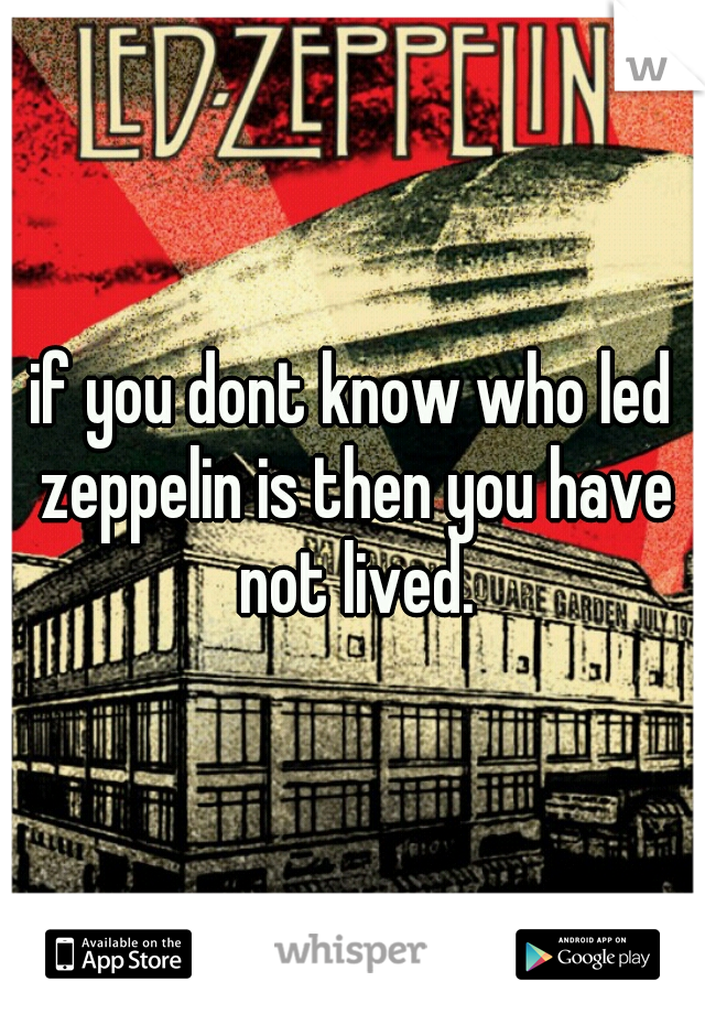 if you dont know who led zeppelin is then you have not lived.