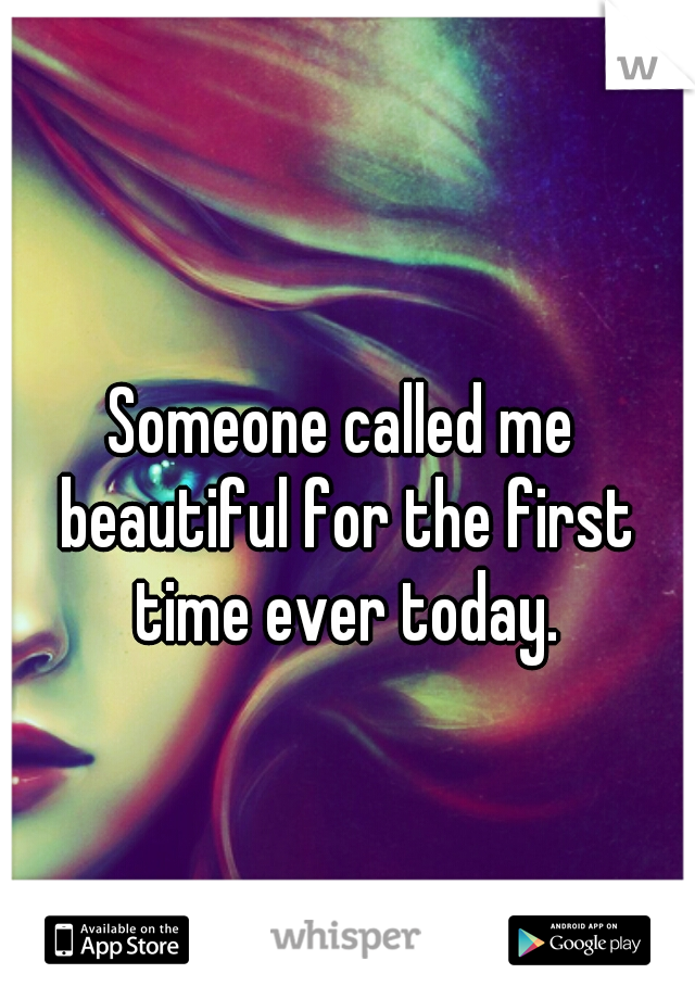 Someone called me beautiful for the first time ever today.