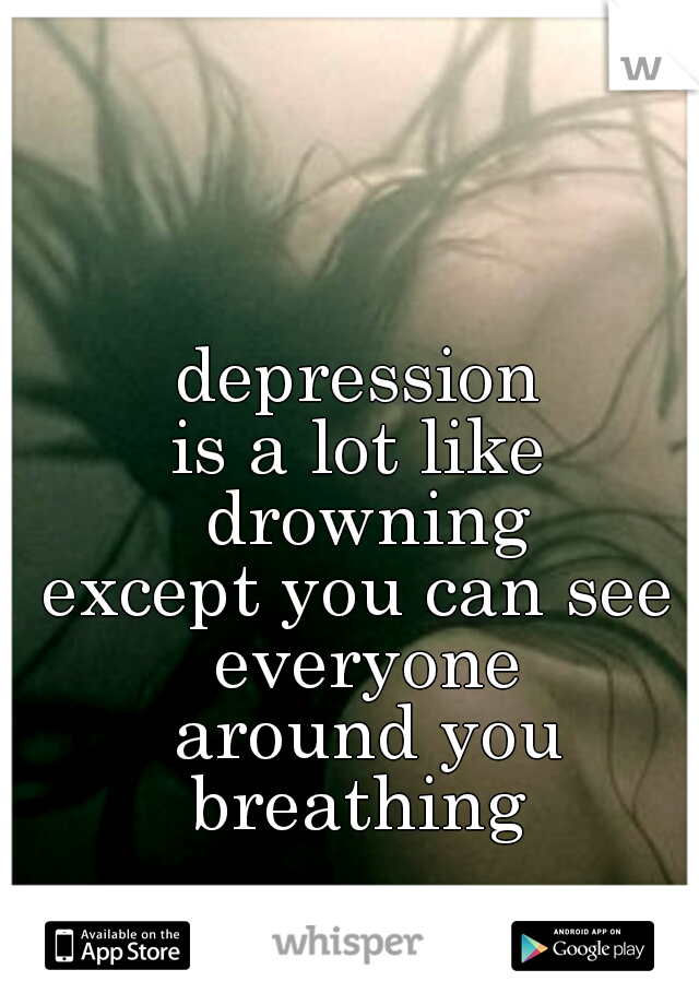depression  is a lot like  drowning   except you can see  everyone around you breathing