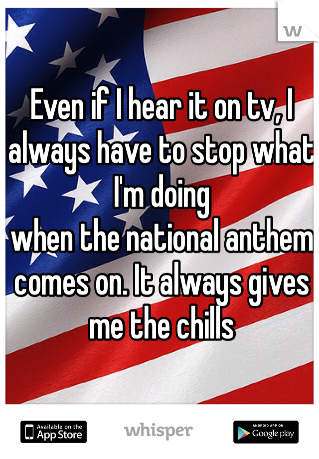 Even if I hear it on tv, I always have to stop what I'm doing  when the national anthem comes on. It always gives me the chills