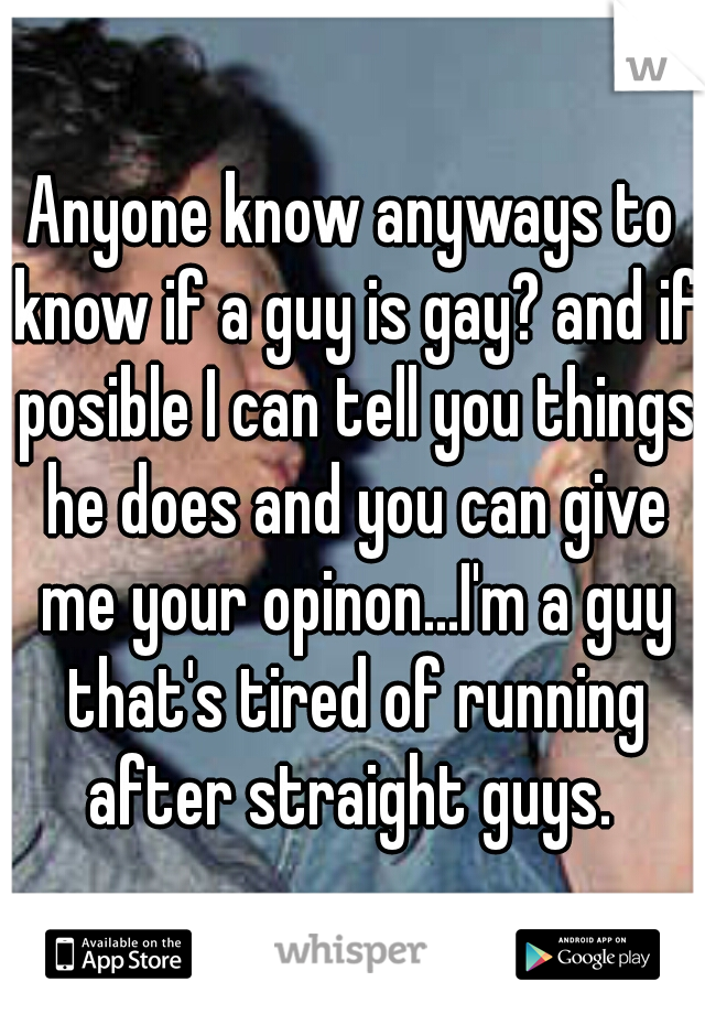 Anyone know anyways to know if a guy is gay? and if posible I can tell you things he does and you can give me your opinon...I'm a guy that's tired of running after straight guys.