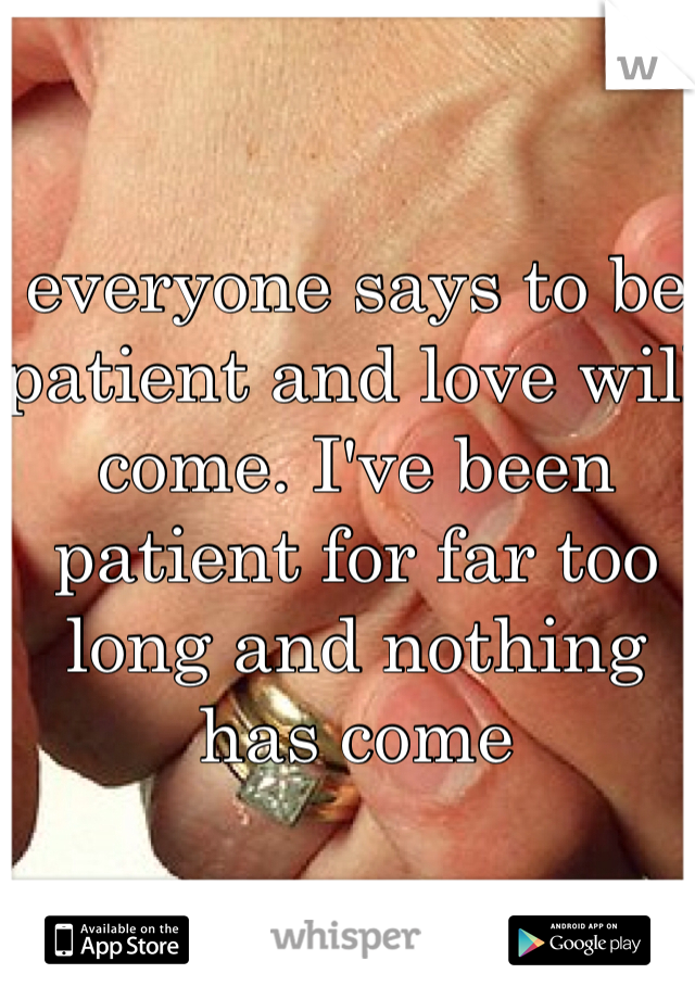 everyone says to be patient and love will come. I've been patient for far too long and nothing has come