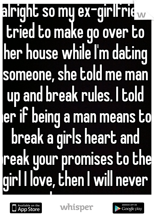 alright so my ex-girlfriend tried to make go over to her house while I'm dating someone, she told me man up and break rules. I told her if being a man means to break a girls heart and break your promises to the girl I love, then I will never be a man.