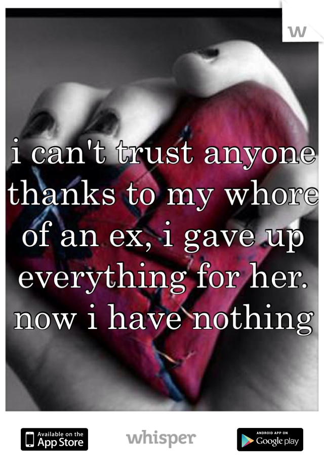 i can't trust anyone thanks to my whore of an ex, i gave up everything for her. now i have nothing