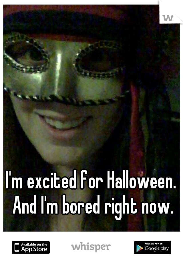 I'm excited for Halloween. And I'm bored right now.
