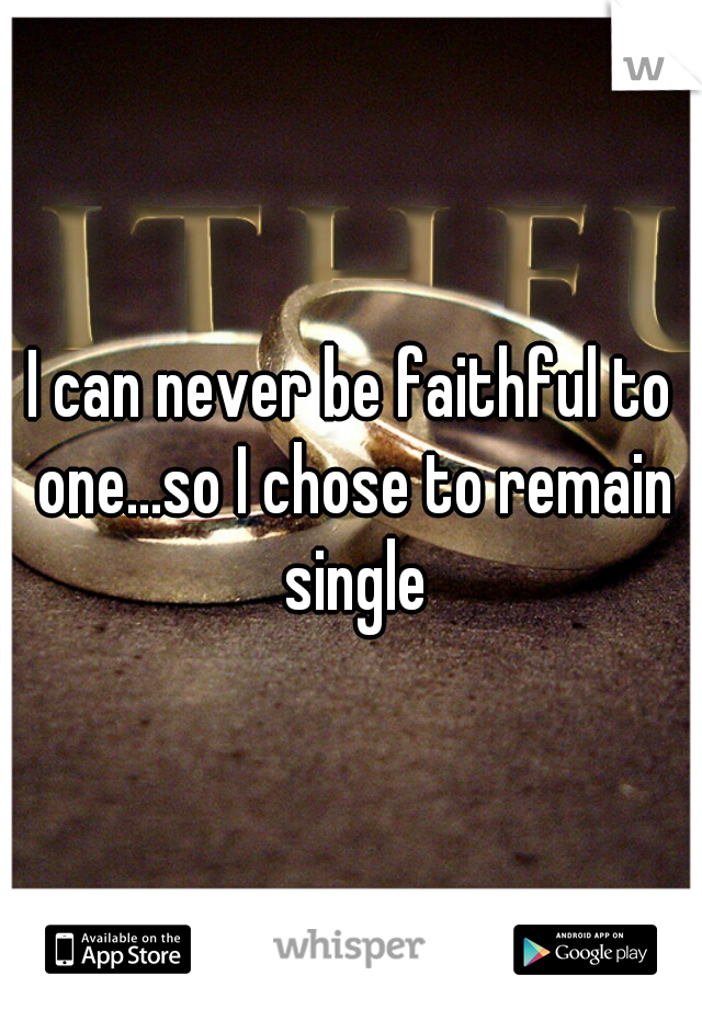I can never be faithful to one...so I chose to remain single