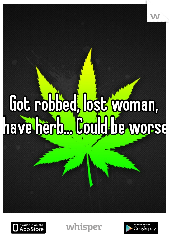 Got robbed, lost woman, have herb... Could be worse.
