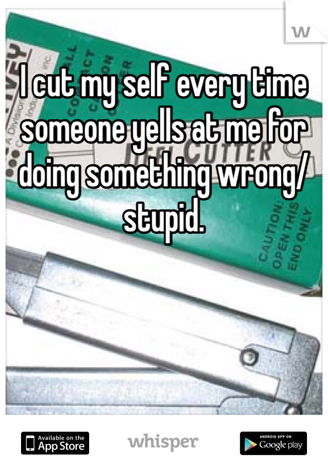 I cut my self every time someone yells at me for doing something wrong/stupid.