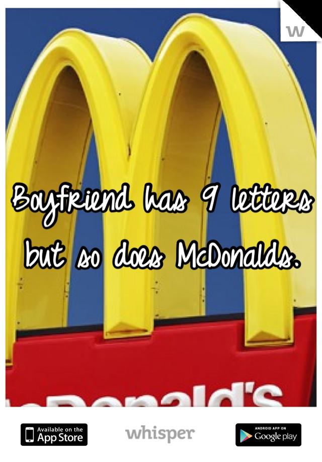 Boyfriend has 9 letters but so does McDonalds.
