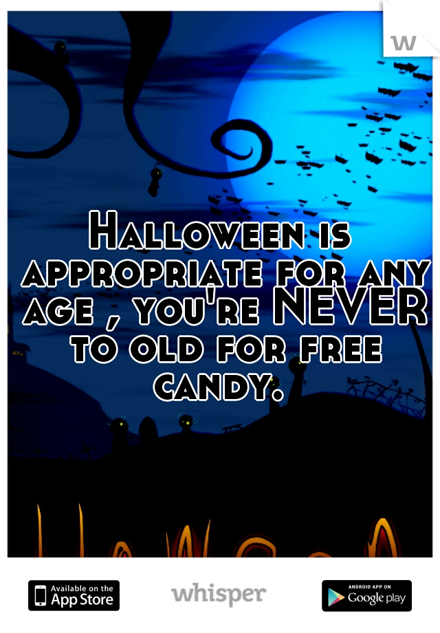 Halloween is appropriate for any age , you're NEVER to old for free candy.