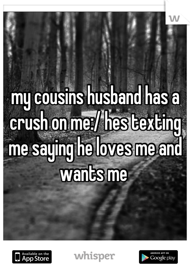 my cousins husband has a crush on me:/ hes texting me saying he loves me and wants me