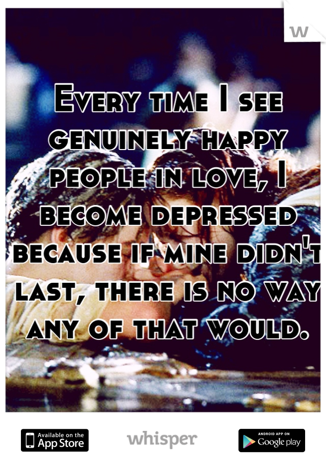 Every time I see genuinely happy people in love, I become depressed because if mine didn't last, there is no way any of that would.