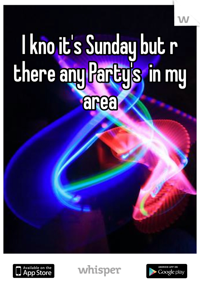 I kno it's Sunday but r there any Party's  in my area
