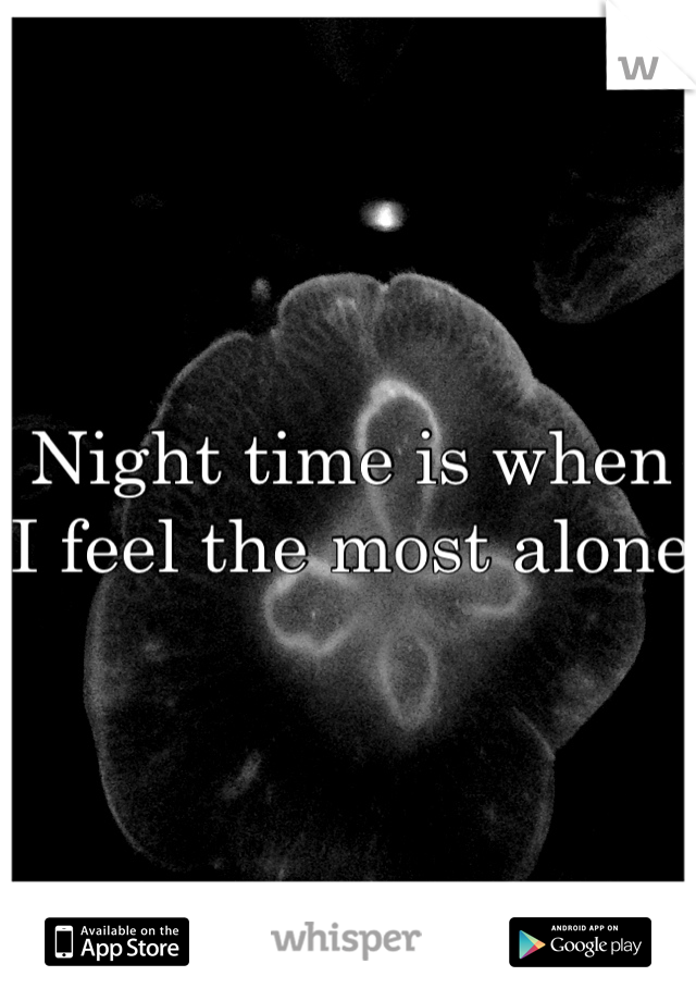 Night time is when I feel the most alone