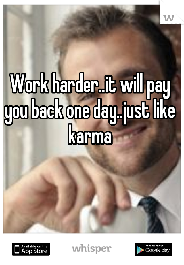 Work harder..it will pay you back one day..just like karma