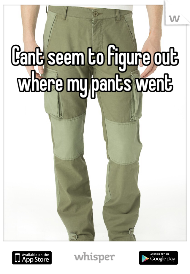 Cant seem to figure out where my pants went