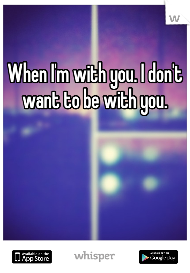 When I'm with you. I don't want to be with you.