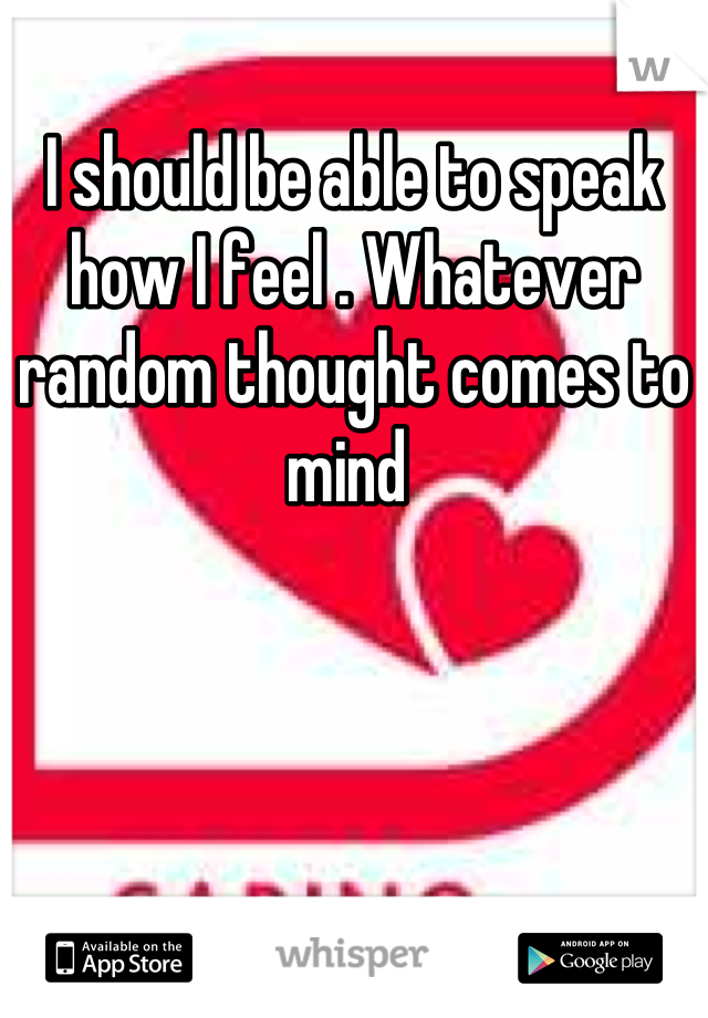 I should be able to speak how I feel . Whatever random thought comes to mind