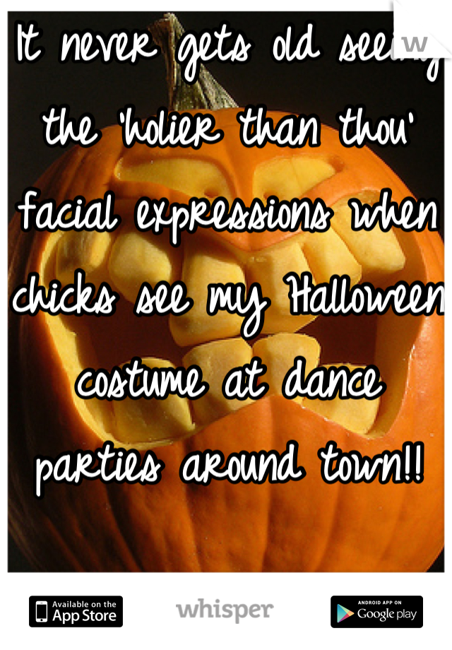 It never gets old seeing the 'holier than thou' facial expressions when chicks see my Halloween costume at dance parties around town!!