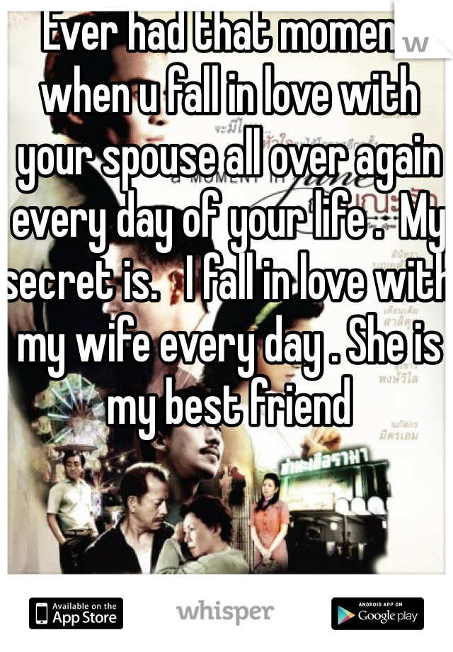Ever had that moment when u fall in love with your spouse all over again every day of your life .  My secret is.   I fall in love with my wife every day . She is my best friend
