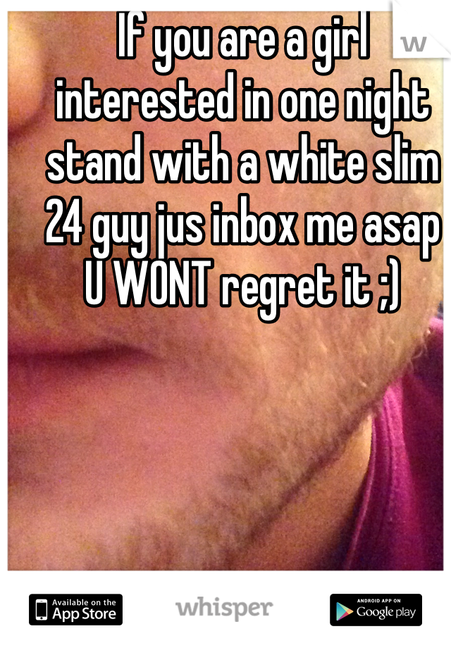 If you are a girl interested in one night stand with a white slim 24 guy jus inbox me asap U WONT regret it ;)