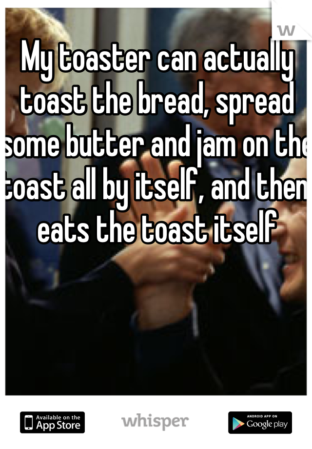 My toaster can actually toast the bread, spread some butter and jam on the toast all by itself, and then eats the toast itself
